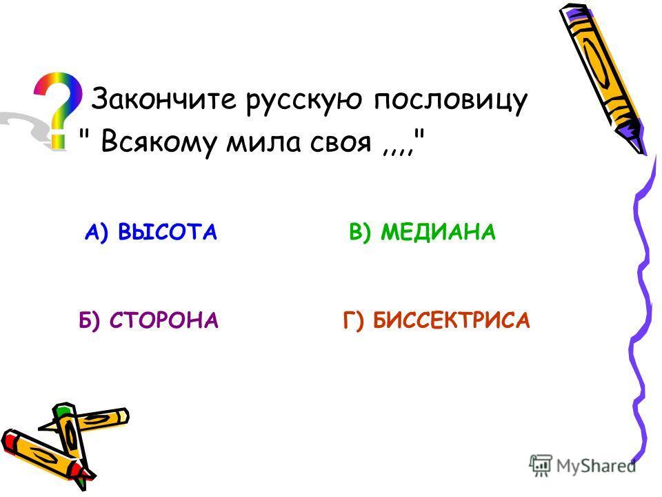 Закончите русскую пословицу  Всякому мила своя,,,, А) ВЫСОТА Б) СТОРОНА В) МЕДИАНА Г) БИССЕКТРИСА