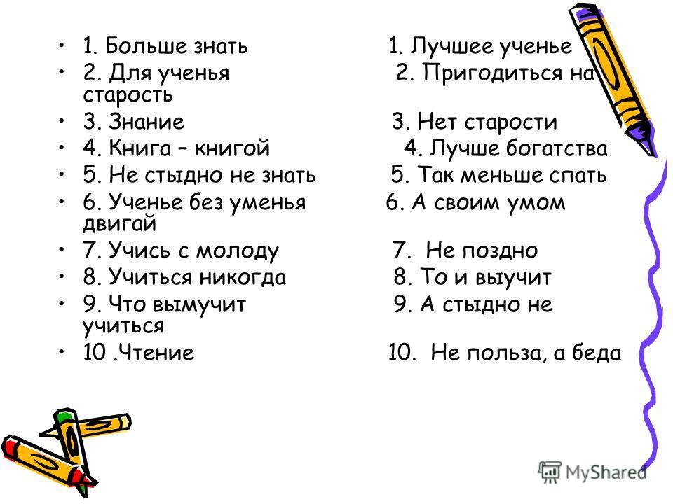 1. Больше знать 1. Лучшее ученье 2. Для ученья 2. Пригодиться на старость 3. Знание 3. Нет старости 4. Книга – книгой 4. Лучше богатства 5. Не стыдно не знать 5. Так меньше спать 6. Ученье без уменья 6. А своим умом двигай 7. Учись с молоду 7. Не поз