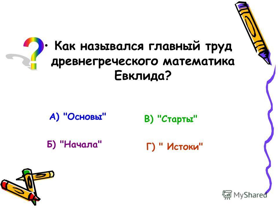 Как назывался главный труд древнегреческого математика Евклида? А) Основы Б) Начала В) Старты Г)  Истоки