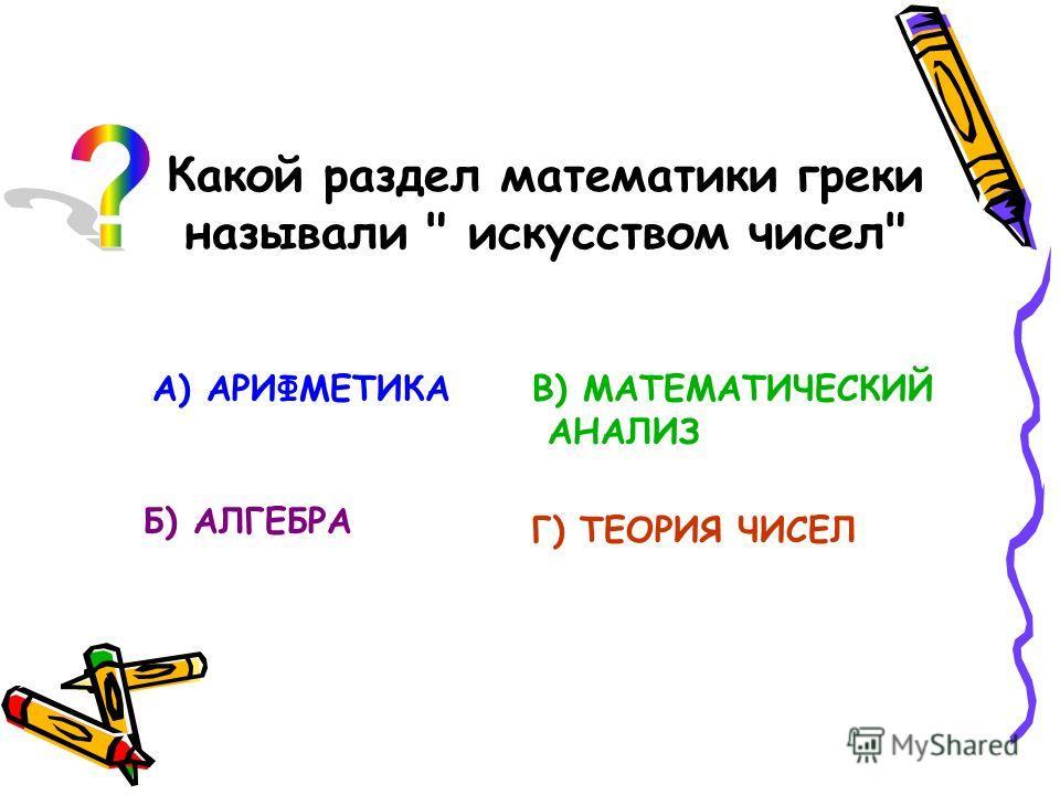 Какой раздел математики греки называли  искусством чисел А) АРИФМЕТИКА Б) АЛГЕБРА В) МАТЕМАТИЧЕСКИЙ АНАЛИЗ Г) ТЕОРИЯ ЧИСЕЛ