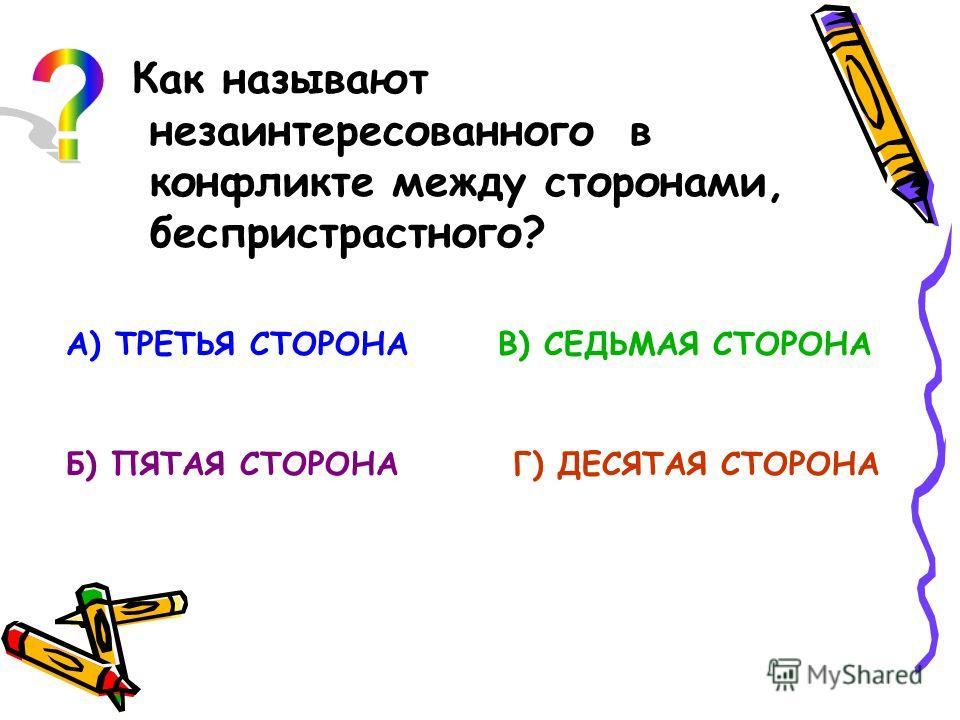 Как называют незаинтересованного в конфликте между сторонами, беспристрастного? А) ТРЕТЬЯ СТОРОНА Б) ПЯТАЯ СТОРОНА В) СЕДЬМАЯ СТОРОНА Г) ДЕСЯТАЯ СТОРОНА