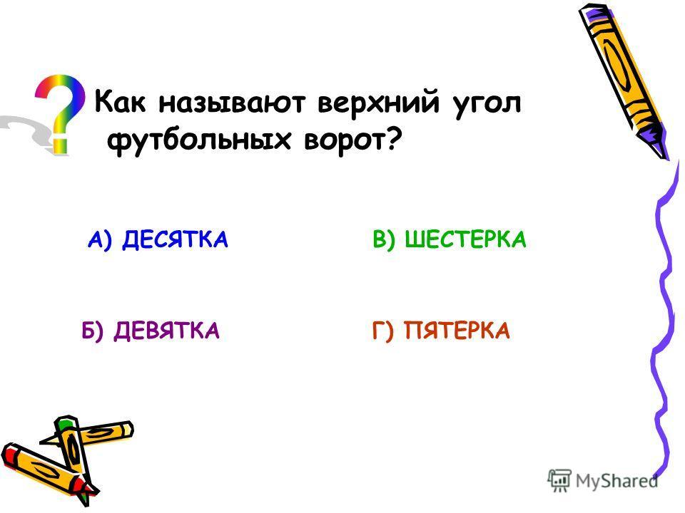 Как называют верхний угол футбольных ворот? А) ДЕСЯТКА Б) ДЕВЯТКА В) ШЕСТЕРКА Г) ПЯТЕРКА