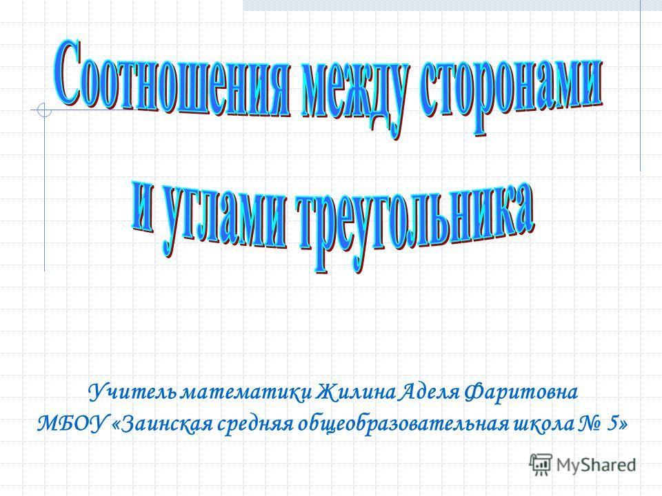 Учитель математики Жилина Аделя Фаритовна МБОУ «Заинская средняя общеобразовательная школа 5»