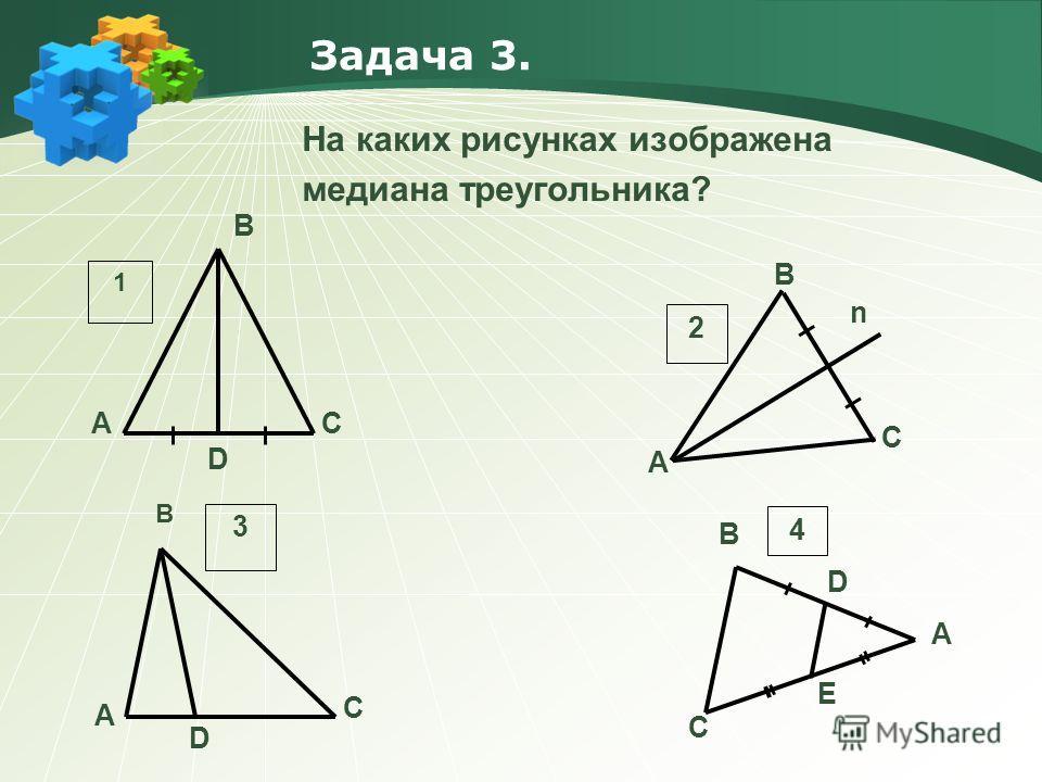 Задача 3. На каких рисунках изображена медиана треугольника? AC D B 1 A C n B 2 A C D B 3 A C D B E 4