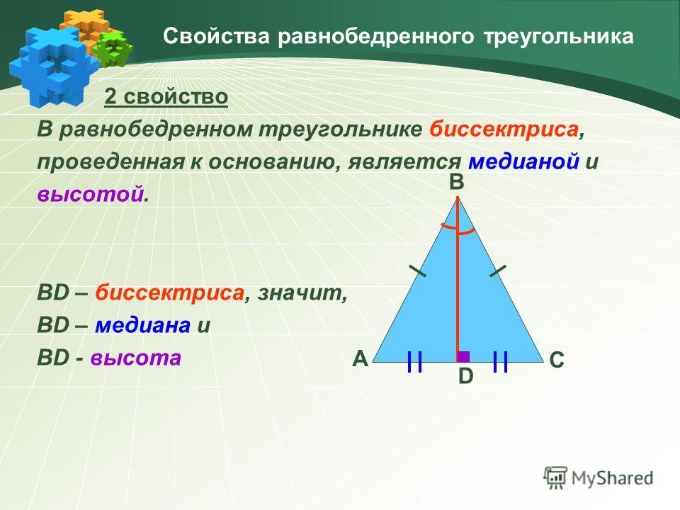 Свойства равнобедренного треугольника 2 свойство В равнобедренном треугольнике биссектриса, проведенная к основанию, является медианой и высотой. BD – биссектриса, значит, BD – медиана и BD - высота A C B D