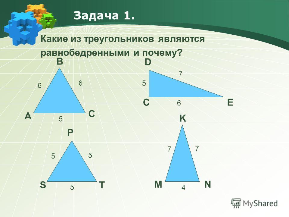 Задача 1. Какие из треугольников являются равнобедренными и почему? A B C 6 6 5 5 6 7 C D E S P T 5 5 5 7 7 4 MN K