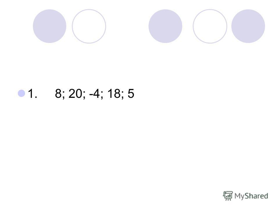 1. 8; 20; -4; 18; 5