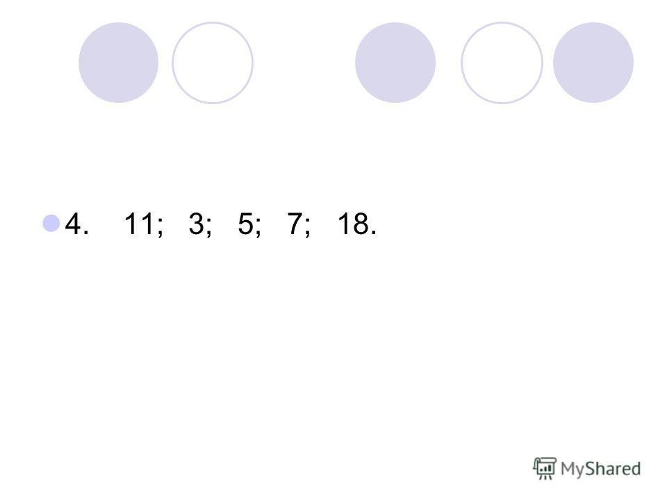 4. 11; 3; 5; 7; 18.