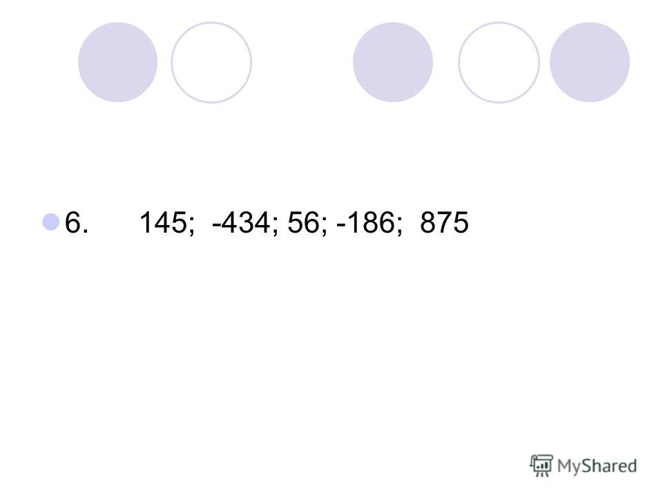 6. 145; -434; 56; -186; 875