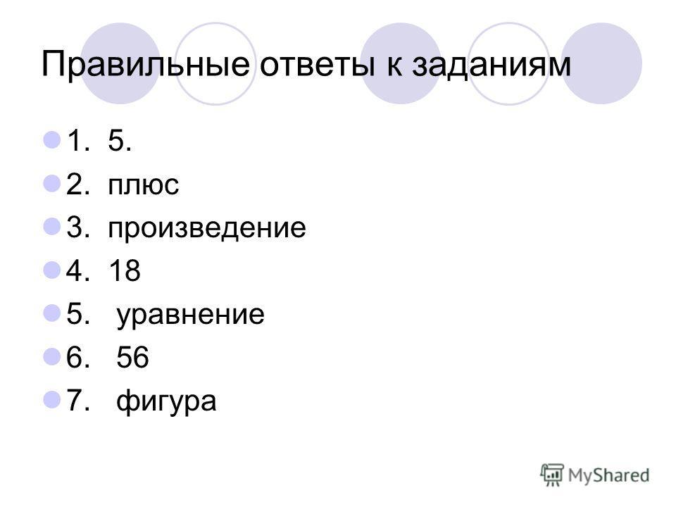 Правильные ответы к заданиям 1. 5. 2. плюс 3. произведение 4. 18 5. уравнение 6. 56 7. фигура