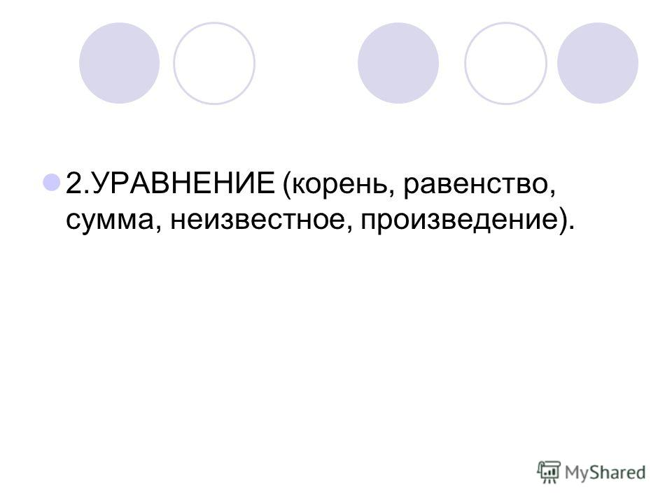 2.УРАВНЕНИЕ (корень, равенство, сумма, неизвестное, произведение).