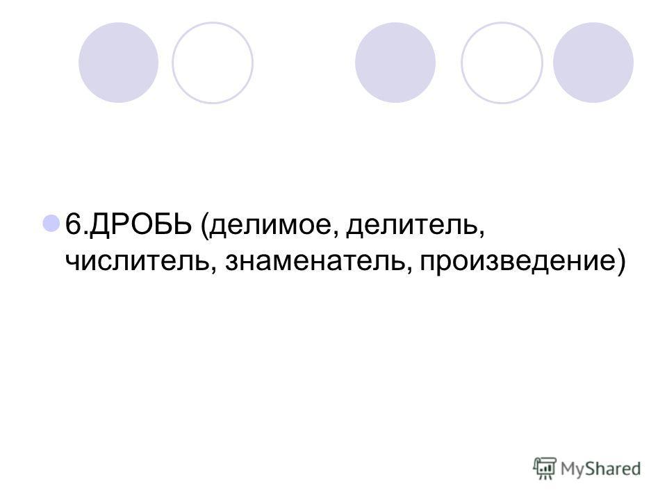 6.ДРОБЬ (делимое, делитель, числитель, знаменатель, произведение)