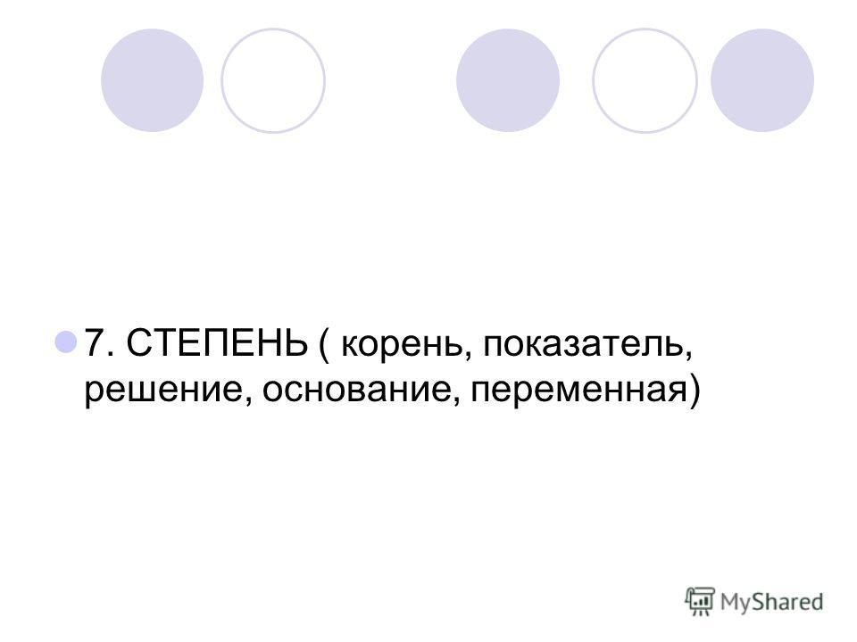7. СТЕПЕНЬ ( корень, показатель, решение, основание, переменная)