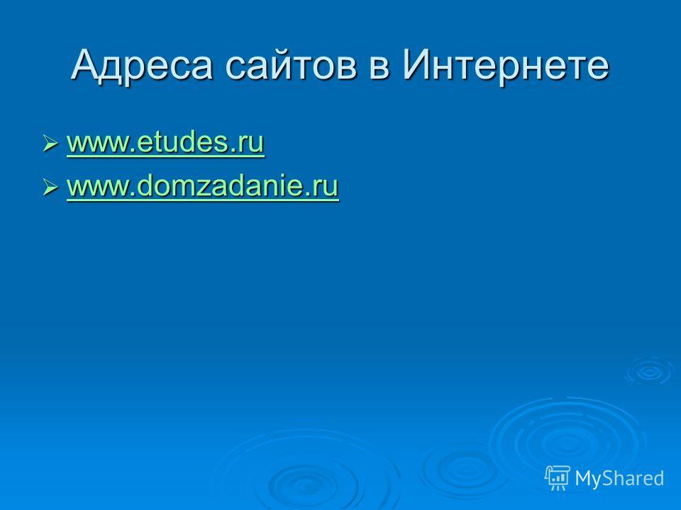 Адреса сайтов в Интернете www.etudes.ru www.etudes.ru www.etudes.ru www.domzadanie.ru www.domzadanie.ru www.domzadanie.ru www.domzadanie.ru