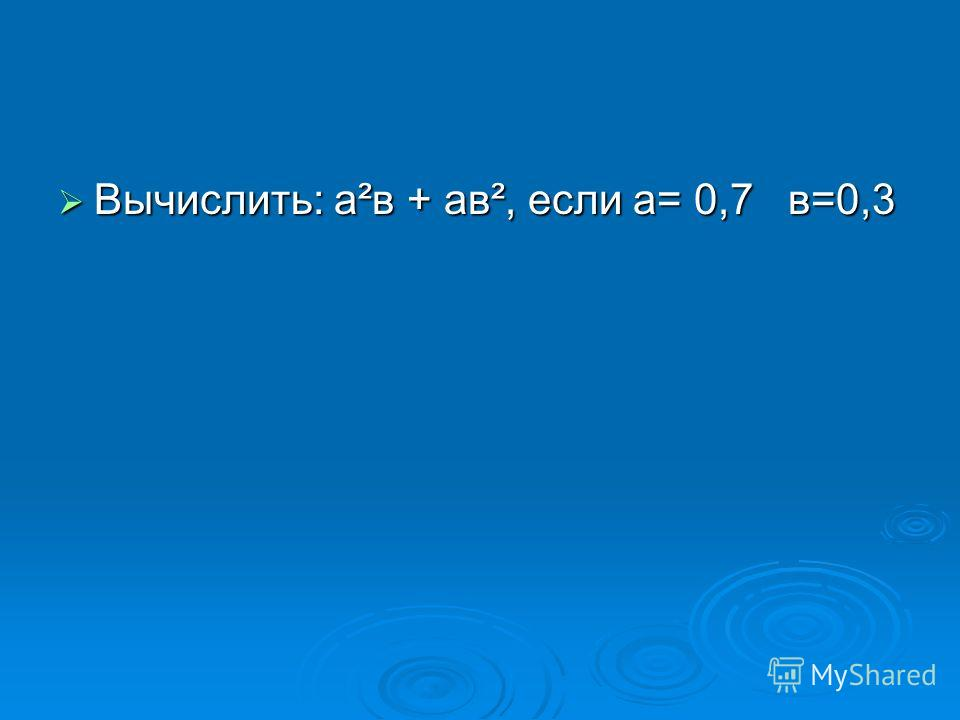Вычислить: а²в + ав², если а= 0,7 в=0,3 Вычислить: а²в + ав², если а= 0,7 в=0,3