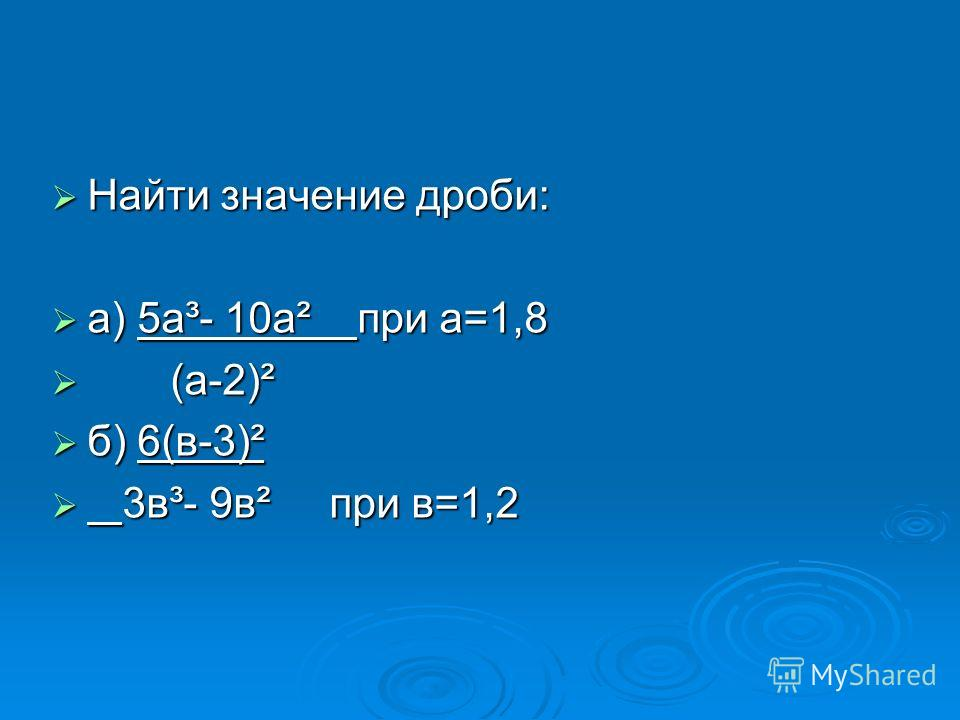 Найти значение дроби: Найти значение дроби: а) 5а³- 10а² при а=1,8 а) 5а³- 10а² при а=1,8 (а-2)² (а-2)² б) 6(в-3)² б) 6(в-3)² 3в³- 9в² при в=1,2 3в³- 9в² при в=1,2