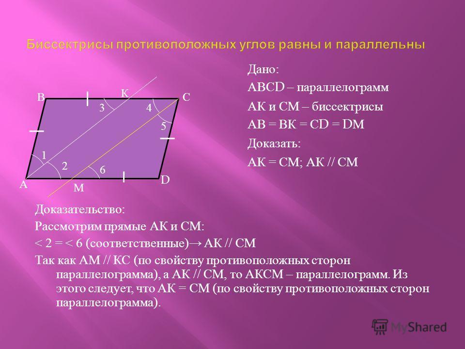 Доказательство : Рассмотрим прямые АК и СМ : < 2 = < 6 ( соответственные ) АК // СМ Так как АМ // КС ( по свойству противоположных сторон параллелограмма ), а АК // СМ, то АКСМ – параллелограмм. Из этого следует, что АК = СМ ( по свойству противополо