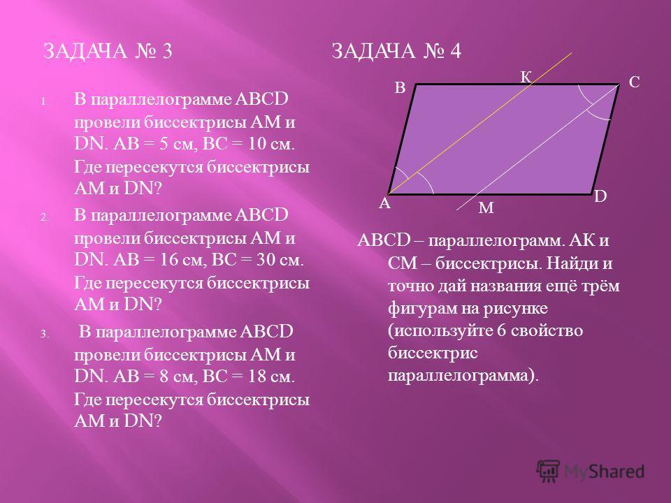 ЗАДАЧА 3 ЗАДАЧА 4 1. В параллелограмме АВС D провели биссектрисы АМ и DN. АВ = 5 см, ВС = 10 см. Где пересекутся биссектрисы АМ и DN? 2. В параллелограмме АВС D провели биссектрисы АМ и DN. АВ = 16 см, ВС = 30 см. Где пересекутся биссектрисы АМ и DN?
