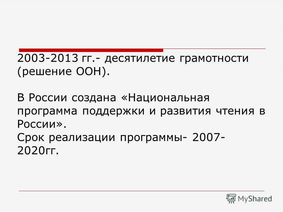 2003-2013 гг.- десятилетие грамотности (решение ООН). В России создана «Национальная программа поддержки и развития чтения в России». Срок реализации программы- 2007- 2020гг.