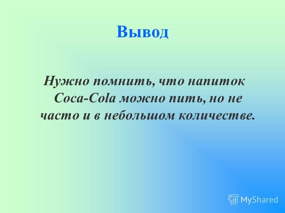 Вывод Нужно помнить, что напиток Coca-Cola можно пить, но не часто и в небольшом количестве.