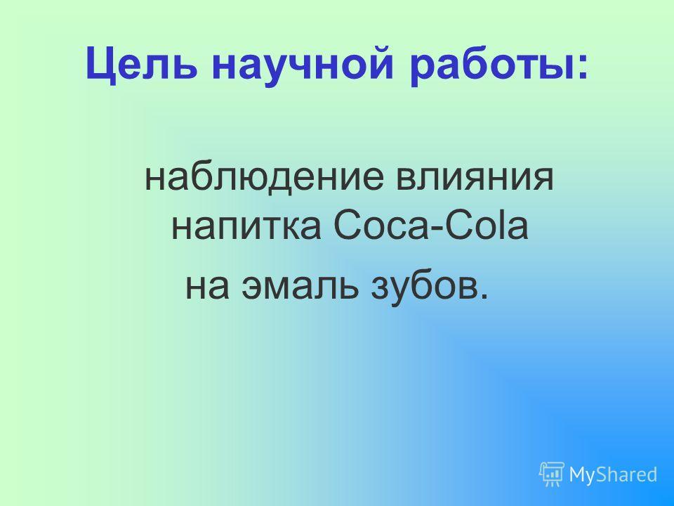 Цель научной работы: наблюдение влияния напитка Coca-Cola на эмаль зубов.