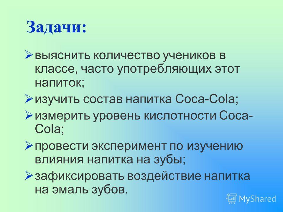 выяснить количество учеников в классе, часто употребляющих этот напиток; изучить состав напитка Coca-Cola; измерить уровень кислотности Coca- Cola; провести эксперимент по изучению влияния напитка на зубы; зафиксировать воздействие напитка на эмаль з