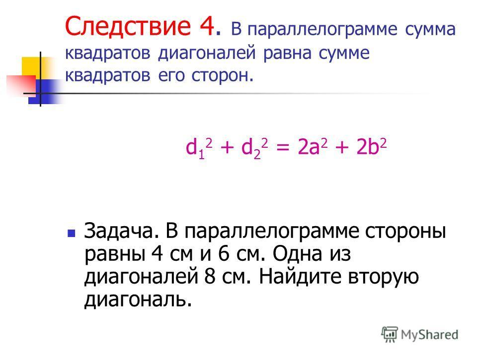 Следствие 4. В параллелограмме сумма квадратов диагоналей равна сумме квадратов его сторон. d 1 2 + d 2 2 = 2a 2 + 2b 2 Задача. В параллелограмме стороны равны 4 см и 6 см. Одна из диагоналей 8 см. Найдите вторую диагональ.