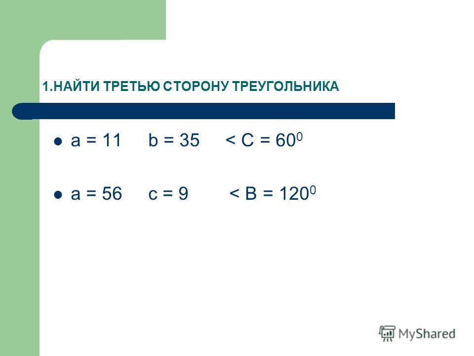 1.НАЙТИ ТРЕТЬЮ СТОРОНУ ТРЕУГОЛЬНИКА a = 11 b = 35 < C = 60 0 a = 56 c = 9 < B = 120 0