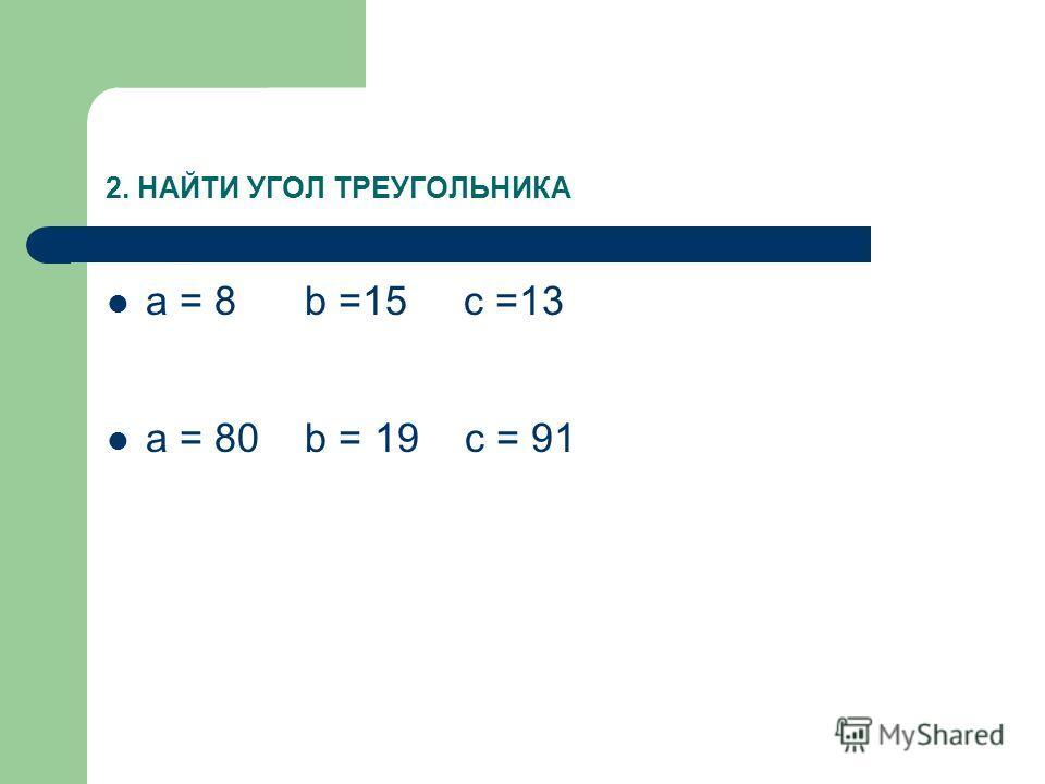 2. НАЙТИ УГОЛ ТРЕУГОЛЬНИКА a = 8 b =15 c =13 a = 80 b = 19 c = 91