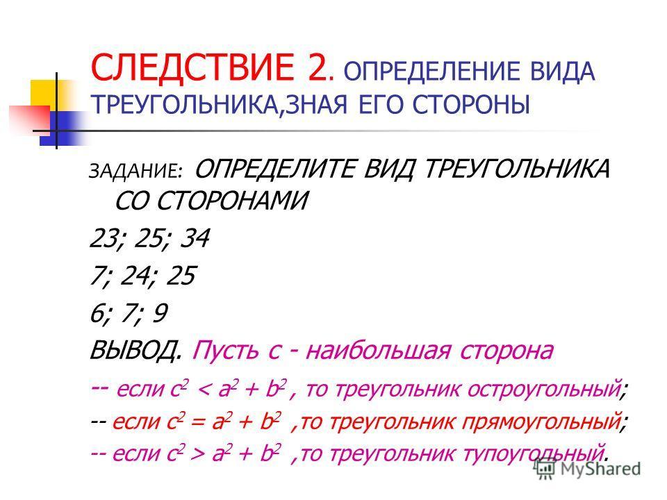СЛЕДСТВИЕ 2. ОПРЕДЕЛЕНИЕ ВИДА ТРЕУГОЛЬНИКА,ЗНАЯ ЕГО СТОРОНЫ ЗАДАНИЕ: ОПРЕДЕЛИТЕ ВИД ТРЕУГОЛЬНИКА СО СТОРОНАМИ 23; 25; 34 7; 24; 25 6; 7; 9 ВЫВОД. Пусть с - наибольшая сторона -- если с 2 < a 2 + b 2, то треугольник остроугольный; -- если с 2 = a 2 +