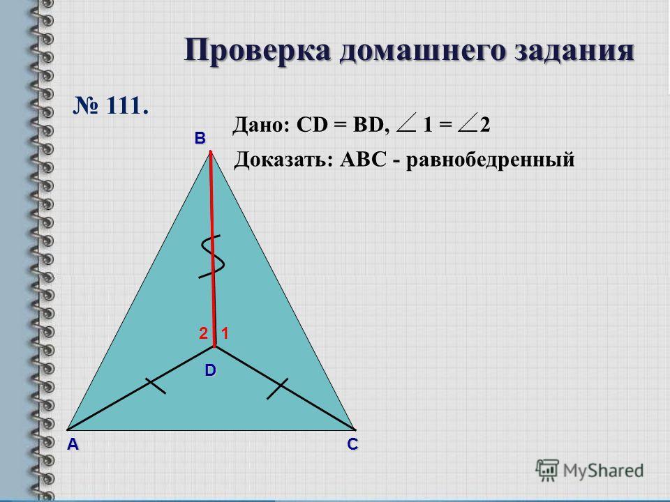 В А С Дано: CD = BD, 1 = 2 Доказать: АBС - равнобедренный D 12 111. Проверка домашнего задания