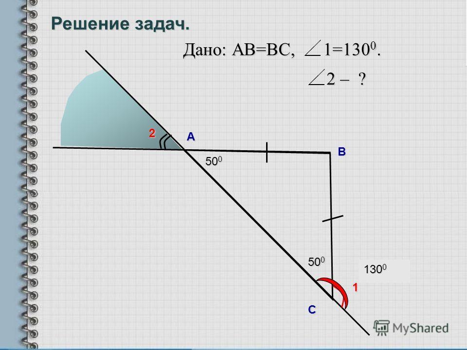 50 0 130 0 А B С Дано: АВ=ВC, 1=130 0. 1 2 2 – ? 50 0 Решение задач.