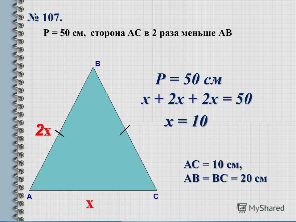В А С 107. 107. Р = 50 см, Р = 50 см, сторона AС в 2 раза меньше АВ х 2х2х2х2х 2х2х2х2х Р = 50 см Р = 50 см х + 2х + 2х = 50 х = 10 АС = 10 см, АВ = ВС = 20 см