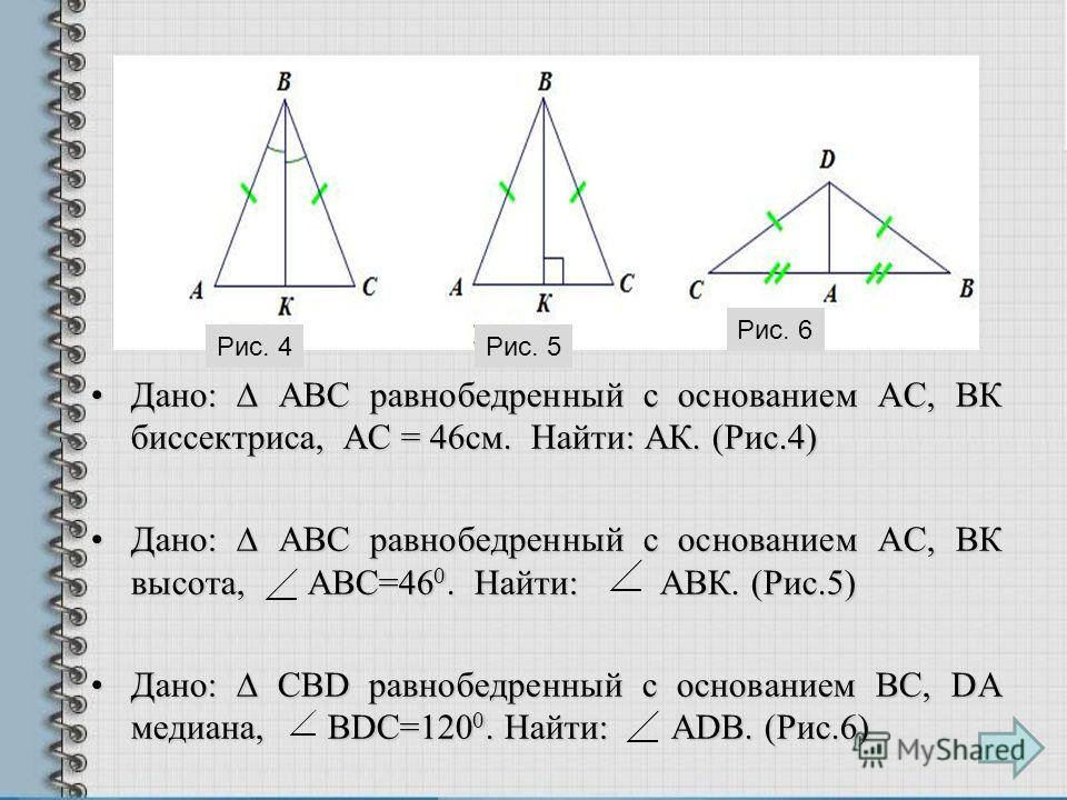 Дано: АВС равнобедренный с основанием АС, ВК биссектриса, АС = 46см. Найти: АК. (Рис.4)Дано: АВС равнобедренный с основанием АС, ВК биссектриса, АС = 46см. Найти: АК. (Рис.4) Дано: АВС равнобедренный с основанием АС, ВК высота, АВС=46 0. Найти: АВК.
