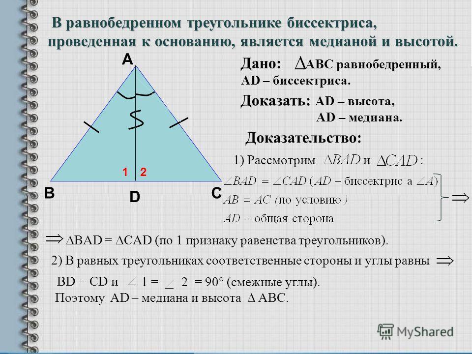 1) Рассмотрим и : 1 = 2 = 90° (смежные углы). Поэтому AD – медиана и высота АВС. В А Доказательство: D С Дано: АВС равнобедренный, АD – биссектриса. Доказать: АD – высота, АD – медиана. В равнобедренном треугольнике биссектриса, проведенная к основан