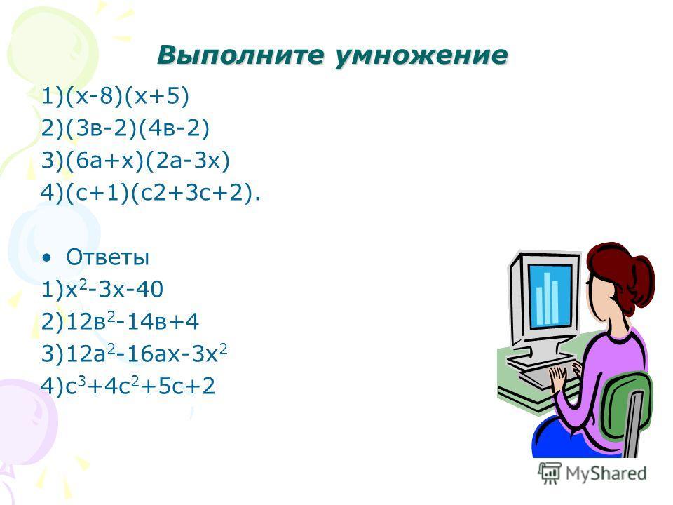 Выполните умножение 1)(х-8)(х+5) 2)(3в-2)(4в-2) 3)(6а+х)(2а-3х) 4)(с+1)(с2+3с+2). Ответы 1)х 2 -3х-40 2)12в 2 -14в+4 3)12а 2 -16ах-3х 2 4)с 3 +4с 2 +5с+2
