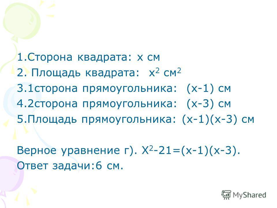1.Сторона квадрата: х см 2. Площадь квадрата: х 2 см 2 3.1сторона прямоугольника: (х-1) см 4.2сторона прямоугольника: (х-3) см 5.Площадь прямоугольника: (х-1)(х-3) см Верное уравнение г). Х 2 -21=(х-1)(х-3). Ответ задачи:6 см.
