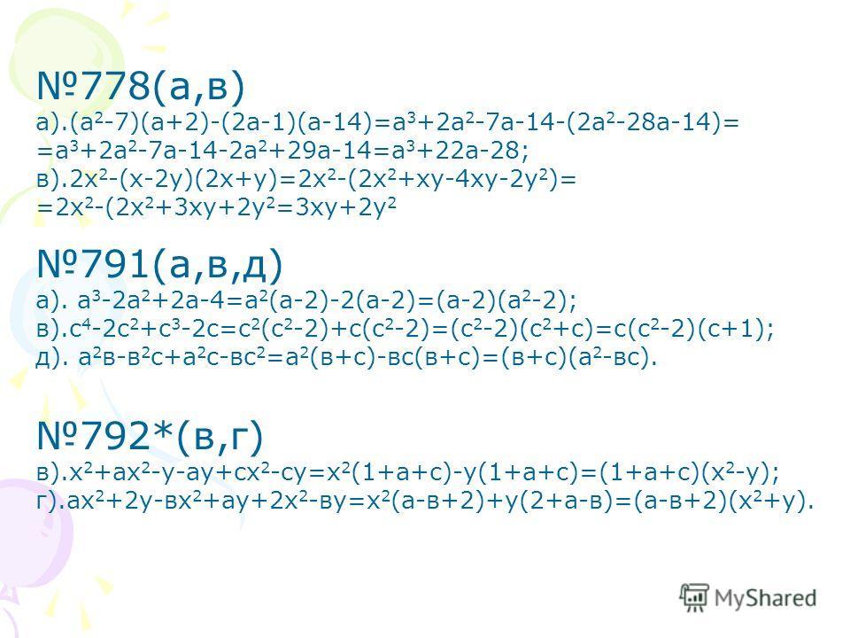 778(а,в) а).(а 2 -7)(а+2)-(2а-1)(а-14)=а 3 +2а 2 -7а-14-(2а 2 -28а-14)= =а 3 +2а 2 -7а-14-2а 2 +29а-14=а 3 +22а-28; в).2х 2 -(х-2у)(2х+у)=2х 2 -(2х 2 +ху-4ху-2у 2 )= =2х 2 -(2х 2 +3ху+2у 2 =3ху+2у 2 791(а,в,д) а). а 3 -2а 2 +2а-4=а 2 (а-2)-2(а-2)=(а-