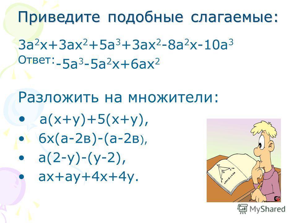 Приведите подобные слагаемые: 3а 2 х+3ах 2 +5а 3 +3ах 2 -8а 2 х-10а 3 Ответ: -5а 3 -5а 2 х+6ах 2 Разложить на множители: а(х+у)+5(х+у), 6х(а-2в)-(а-2в ), а(2-у)-(у-2), ах+ау+4х+4у.