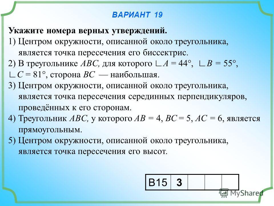 ВАРИАНТ 19 Укажите номера верных утверждений. 1) Центром окружности, описанной около треугольника, является точка пересечения его биссектрис. 2) В треугольнике ABC, для которого A = 44°, B = 55°, C = 81°, сторона ВС наибольшая. 3) Центром окружности,