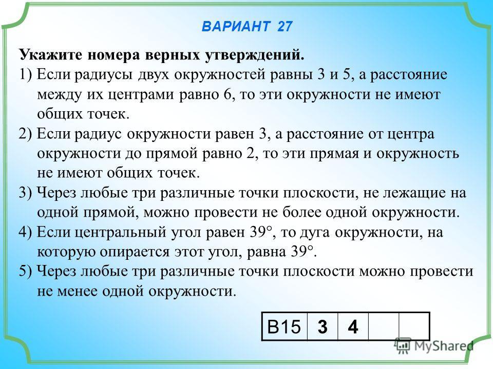 ВАРИАНТ 27 Укажите номера верных утверждений. 1) Если радиусы двух окружностей равны 3 и 5, а расстояние между их центрами равно 6, то эти окружности не имеют общих точек. 2) Если радиус окружности равен 3, а расстояние от центра окружности до прямой