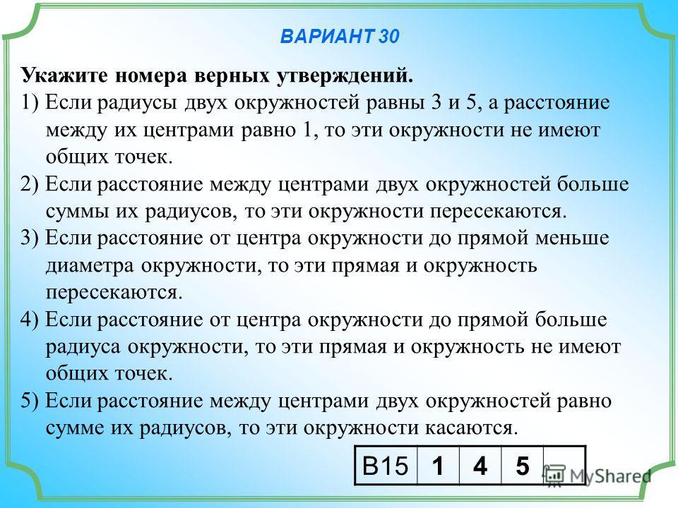 ВАРИАНТ 30 Укажите номера верных утверждений. 1) Если радиусы двух окружностей равны 3 и 5, а расстояние между их центрами равно 1, то эти окружности не имеют общих точек. 2) Если расстояние между центрами двух окружностей больше суммы их радиусов, т