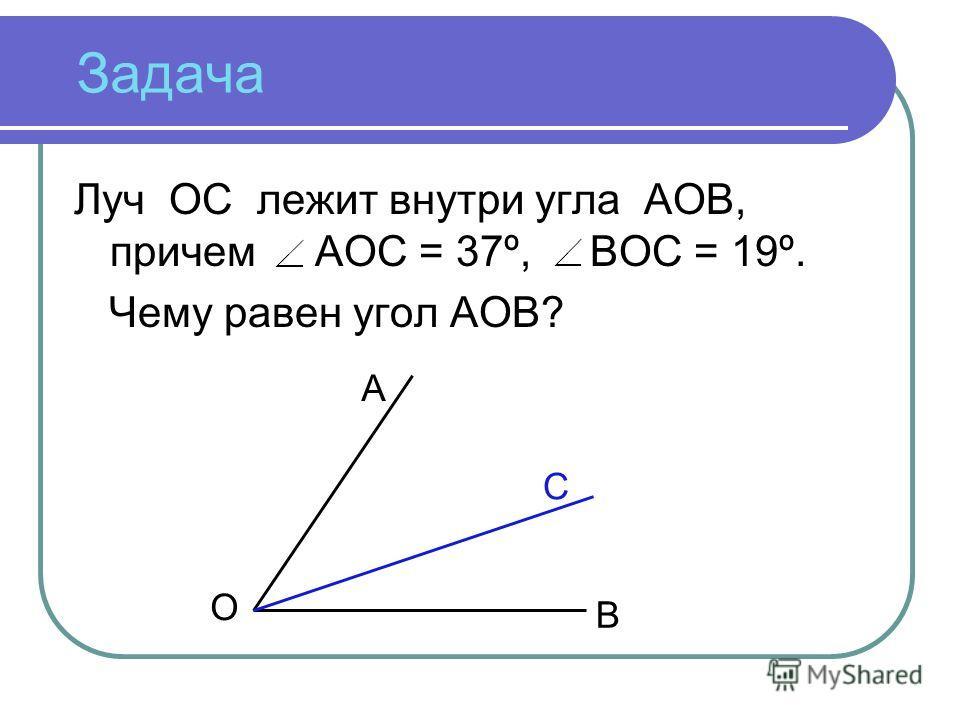 Задача Луч ОС лежит внутри угла АОВ, причем АОС = 37º, ВОС = 19º. Чему равен угол АОВ? А С В О