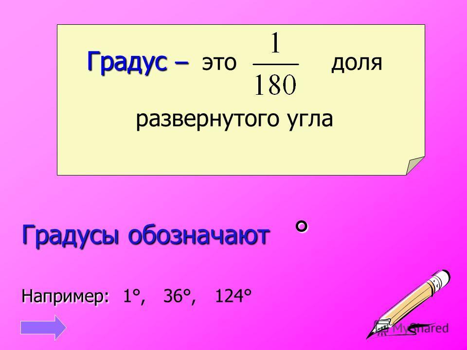 Градус – Градус – это доля развернутого угла Градусы обозначают ° Например: Градусы обозначают ° Например: 1°, 36°, 124°