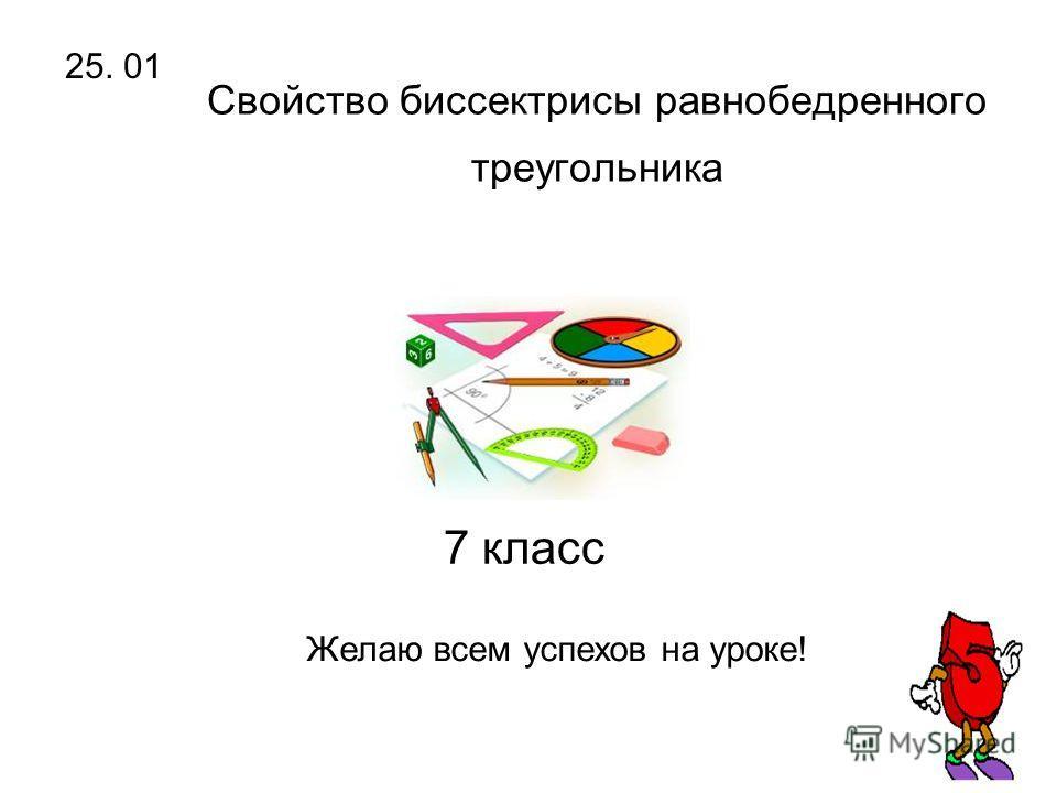 Свойство биссектрисы равнобедренного треугольника 7 класс 25. 01 Желаю всем успехов на уроке!