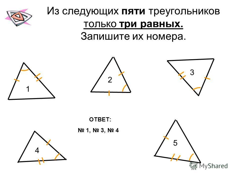 Из следующих пяти треугольников только три равных. Запишите их номера. ОТВЕТ: 1, 3, 4 1 2 3 4 5