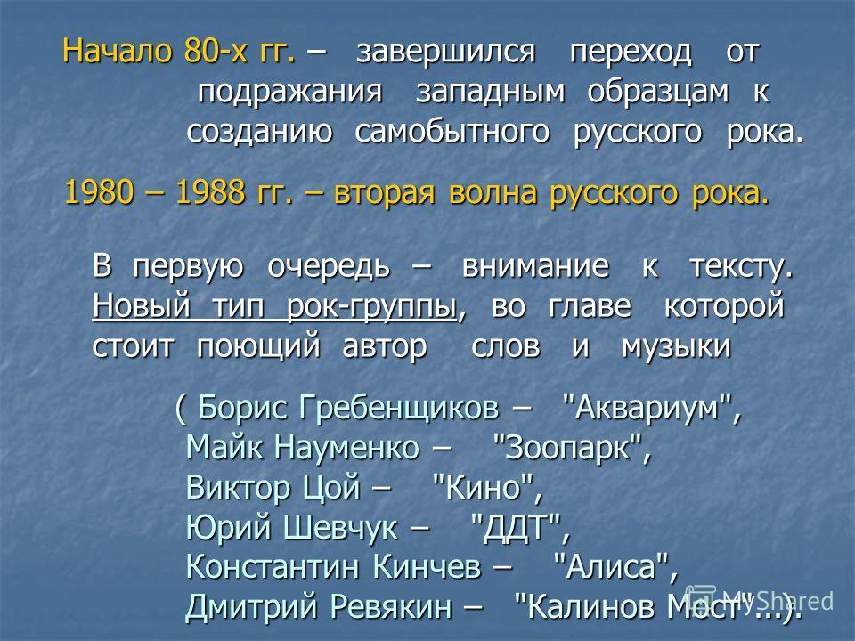 Начало 80-х гг. – завершился переход от подражания западным образцам к подражания западным образцам к созданию самобытного русского рока. созданию самобытного русского рока. 1980 – 1988 гг. – вторая волна русского рока. В первую очередь – внимание к