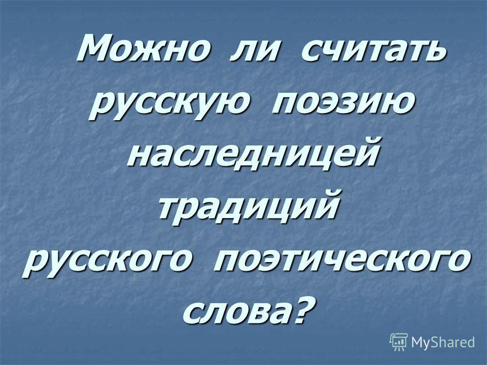 Можно ли считать Можно ли считать русскую поэзию русскую поэзию наследницей наследницейтрадиций русского поэтического слова?