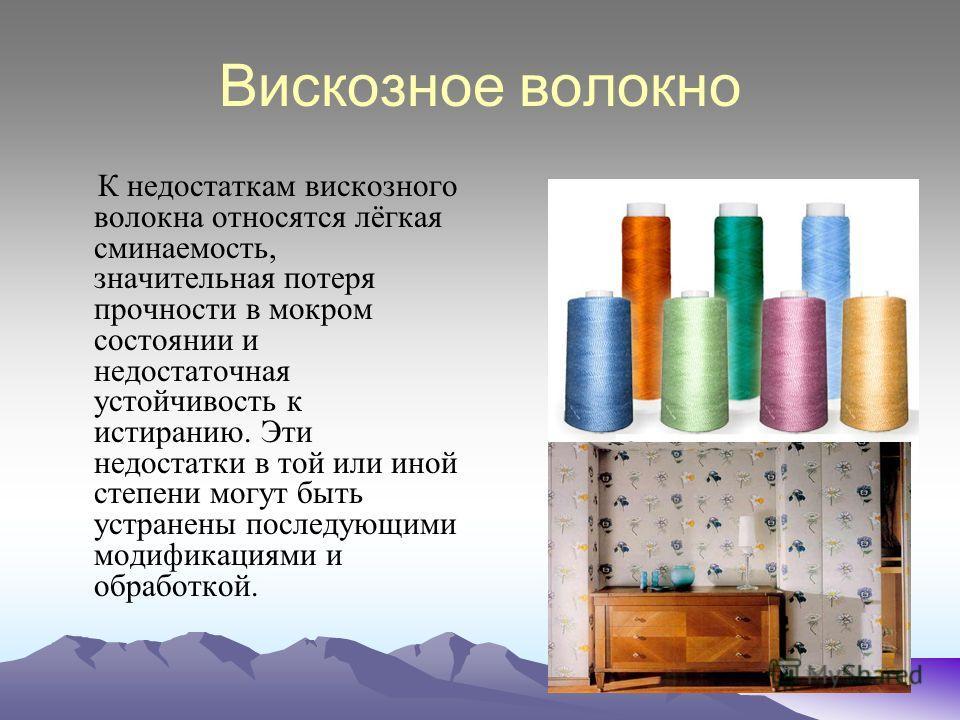 Вискозное волокно К недостаткам вискозного волокна относятся лёгкая сминаемость, значительная потеря прочности в мокром состоянии и недостаточная устойчивость к истиранию. Эти недостатки в той или иной степени могут быть устранены последующими модифи