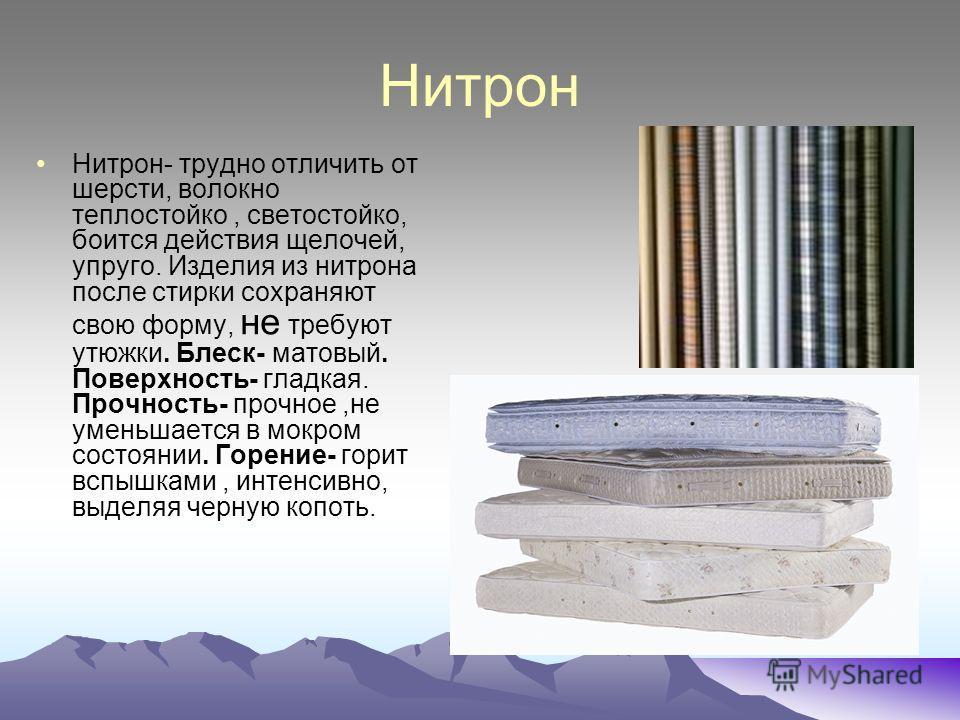 Нитрон Нитрон- трудно отличить от шерсти, волокно теплостойко, светостойко, боится действия щелочей, упруго. Изделия из нитрона после стирки сохраняют свою форму, не требуют утюжки. Блеск- матовый. Поверхность- гладкая. Прочность- прочное,не уменьшае